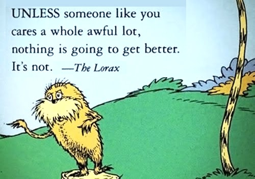 Unless someone like you cares a whole awful lot, nothing is going to get better. It's not.—The Lorax (Dr Seuss)